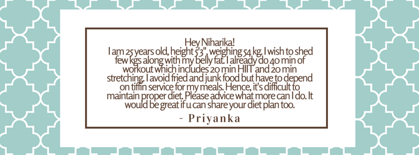 Hey niharika!! I am 25 years old, height 5'3-, weighing 54 kg. I wish to shed few kgs along with my belly fat. I already do 40 min of workout which includes 20 min HIIT and 20 min stretching. I avoid fried and junk foo (3).png