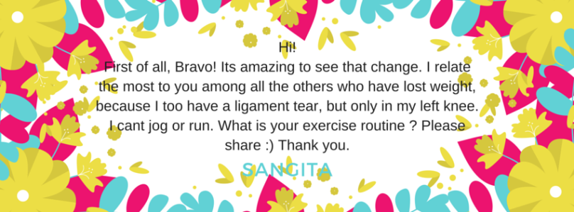 -Hi! First of all, Bravo. Its amazing to see that change. I relate the most to you among all the others who have lost weight, because i too have a ligament tear, but only in my left knee. I cant jog or run. What is your exercise routine - P
